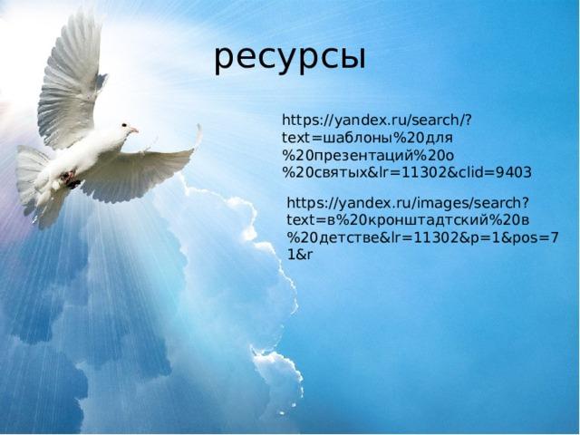 ресурсы https://yandex.ru/search/?text=шаблоны%20для%20презентаций%20о%20святых&lr=11302&clid=9403 https://yandex.ru/images/search?text=в%20кронштадтский%20в%20детстве&lr=11302&p=1&pos=71&r