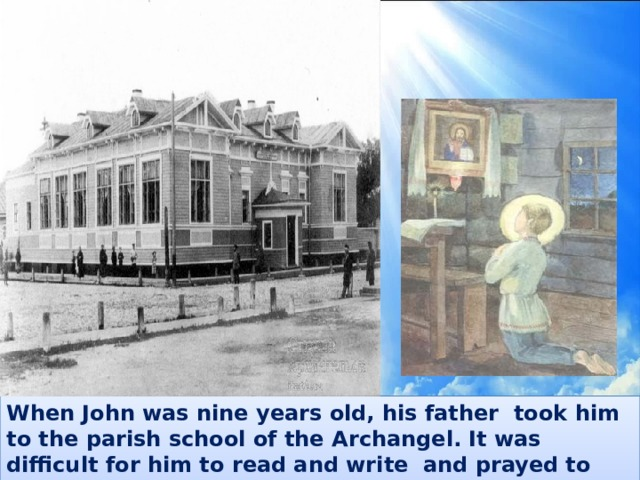 When John was nine years old, his father took him to the parish school of the Archangel. It was difficult for him to read and write and prayed to God for help.