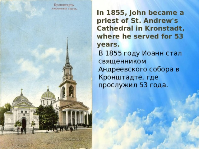 In 1855, John became a priest of St. Andrew's Cathedral in Kronstadt, where he served for 53 years. В 1855 году Иоанн стал священником Андреевского собора в Кронштадте, где прослужил 53 года.