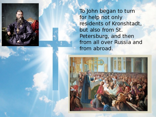 To John began to turn for help not only residents of Kronshtadt, but also from St. Petersburg, and then from all over Russia and from abroad.