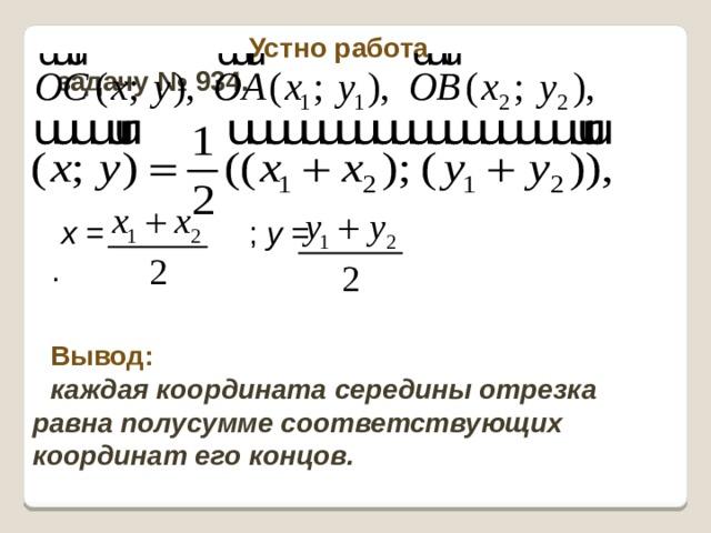 Устно работа  задачу № 934. x = ; y = . Вывод: каждая координата середины отрезка равна полусумме соответствующих координат его концов.