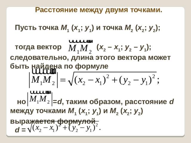 Расстояние между двумя точками.  Пусть точка M 1 ( x 1 ; y 1 ) и точка M 2 ( x 2 ; y 2 );  тогда вектор ( x 2 – x 1 ; y 2 – y 1 ); следовательно, длина этого вектора может быть найдена по формуле     но = d , таким образом, расстояние d между точками M 1 ( x 1 ; y 1 ) и M 2 ( x 2 ; y 2 ) выражается формулой d =
