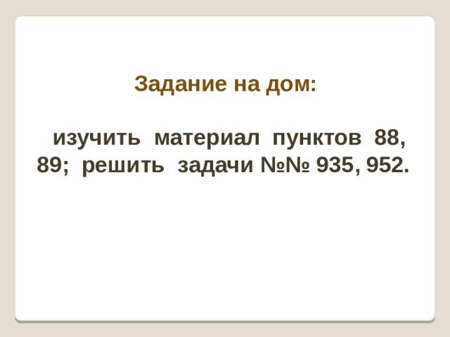 Задание на дом:   изучить материал пунктов 88, 89; решить задачи №№ 935, 952.