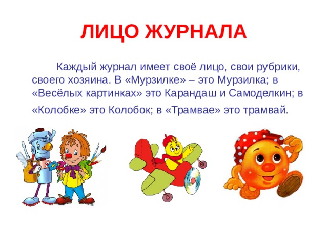 ЛИЦО ЖУРНАЛА  Каждый журнал имеет своё лицо, свои рубрики, своего хозяина. В «Мурзилке» – это Мурзилка; в «Весёлых картинках» это Карандаш и Самоделкин; в «Колобке» это Колобок; в «Трамвае» это трамвай.