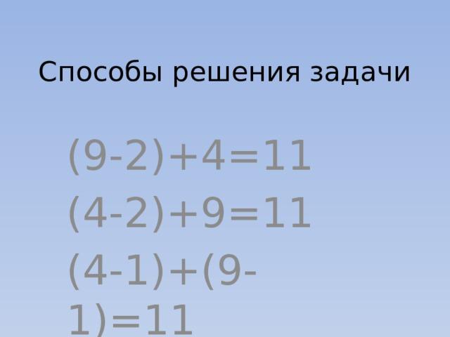 Способы решения задачи (9-2)+4=11 (4-2)+9=11 (4-1)+(9-1)=11