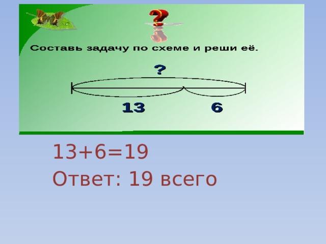 13+6=19 Ответ: 19 всего
