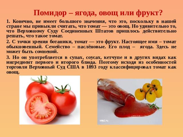 Помидор – ягода, овощ или фрукт? 1. Конечно, не имеет большого значения, что это, поскольку в нашей стране мы привыкли считать, что томат — это овощ. Но удивительно то, что Верховному Суду Соединенных Штатов пришлось действительно решать, что такое томат. 2. С точки зрения ботаники, томат — это фрукт. Настоящее имя – томат обыкновенный. Семейство – паслёновые. Его плод – ягода. Здесь не может быть сомнений. 3. Но он употребляется в супах, соусах, кетчупе и в других видах как ингредиент первого и второго блюда. Поэтому исходя из особенностей торговли Верховный Суд США в 1893 году классифицировал томат как овощ.