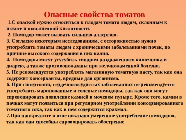Опасные свойства томатов  1.С опаской нужно относиться к плодам томата людям, склонным к изжоге и повышенной кислотности.  2. Помидор может вызвать сильную аллергию.  3. Согласно некоторым исследованиям, с осторожностью нужно употреблять томаты людям с хроническими заболеваниями почек, по причине высокого содержания в них калия.  4. Помидоры могут усугубить синдром раздраженного кишечника и диарею, а также противопоказаны при желчнокаменной болезни.  5. Не рекомендуется употреблять магазинную томатную пасту, так как она содержит консерванты, вредные для организма.  6. При гипертонии, сердечнососудистых заболеваниях не рекомендуется употреблять маринованные и соленые помидоры, так как они могут спровоцировать появление камней в мочевом пузыре. Кроме того, камни в почках могут появиться при регулярном употреблении консервированного томатного сока, так как в нем содержится крахмал.  7.При панкреатите и язве показано умеренное употребление помидоров, так как они способны спровоцировать обострение