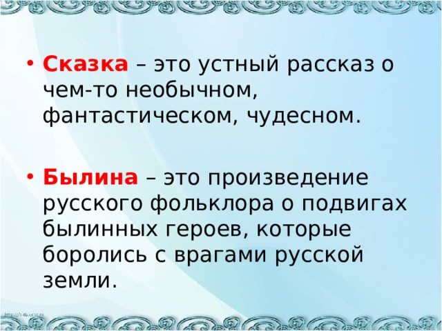 Сказка – это устный рассказ о чем-то необычном, фантастическом, чудесном. Былина – это произведение русского фольклора о подвигах былинных героев, которые боролись с врагами русской земли.
