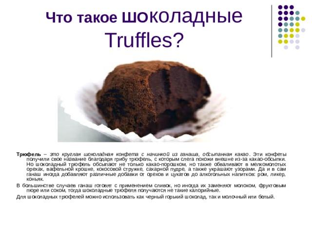 Что такое ШО коладные Truffles ? Трюфель – это круглая шоколадная конфета с начинкой из ганаша, обсыпанная какао . Эти конфеты получили свое название благодаря грибу трюфель, с которым слега похожи внешне из-за какао-обсыпки. Но шоколадный трюфель обсыпают не только какао-порошком, но также обваливают в мелкомолотых орехах, вафельной крошке, кокосовой стружке, сахарной пудре, а также украшают узорами. Да и в сам ганаш иногда добавляют различные добавки от орехов и цукатов до алкогольных напитков: ром, ликер, коньяк. В большинстве случаев ганаш готовят с применением сливок, но иногда их заменяют молоком, фруктовым пюре или соком, тогда шоколадные трюфеля получаются не такие калорийные. Для шоколадных трюфелей можно использовать как черный горький шоколад, так и молочный или белый.