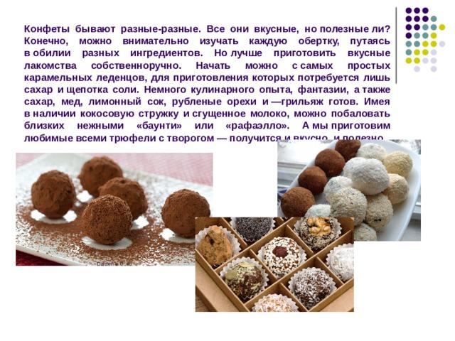 Конфеты бывают разные-разные. Все они вкусные, нополезныели? Конечно, можно внимательно изучать каждую обертку, путаясь вобилии разных ингредиентов. Нолучше приготовить вкусные лакомства собственноручно. Начать можно ссамых простых карамельных леденцов, для приготовления которых потребуется лишь сахар ищепотка соли. Немного кулинарного опыта, фантазии, атакже сахар, мед, лимонный сок, рубленые орехи и—грильяж готов. Имея вналичии кокосовую стружку исгущенное молоко, можно побаловать близких нежными «баунти» или «рафаэлло». Амыприготовим любимые всеми трюфели створогом— получится ивкусно, иполезно.