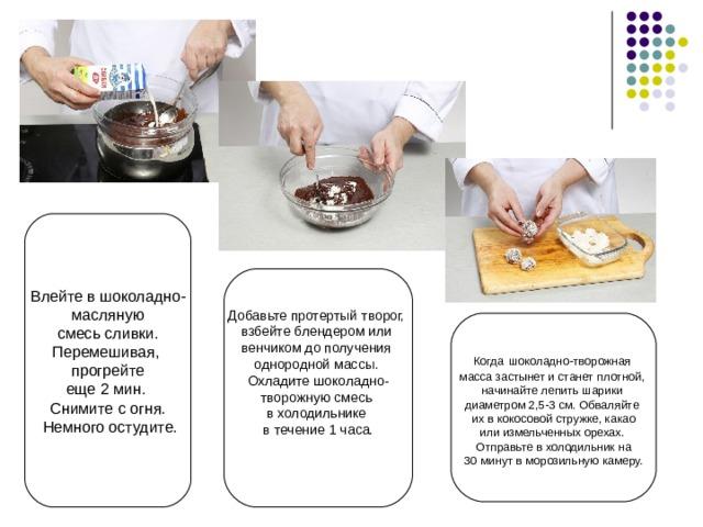 Влейте в шоколадно- масляную  смесь сливки. Перемешивая, прогрейте еще 2 мин. Снимите с огня.  Немного остудите. Добавьте протертый творог, взбейте блендером или венчиком до получения однородной массы. Охладите шоколадно- творожную смесь в холодильнике в течение 1 часа. Когда шоколадно-творожная масса застынет и станет плотной, начинайте лепить шарики диаметром 2,5-3 см. Обваляйте их в кокосовой стружке, какао  или измельченных орехах.   Отправьте в холодильник на 30 минут в морозильную камеру.