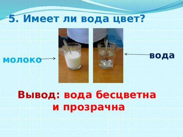 5. Имеет ли вода цвет? вода молоко Вывод: вода бесцветна и прозрачна