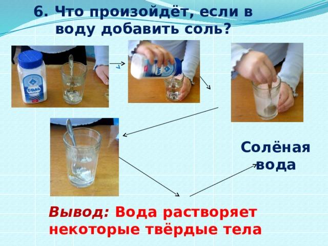 6. Что произойдёт, если в воду добавить соль? Солёная  вода Вывод:  Вода растворяет некоторые твёрдые тела