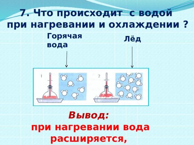 7. Что происходит с водой при нагревании и охлаждении ? Горячая вода Лёд  Вывод:  при нагревании вода расширяется,  а при охлаждении сжимается