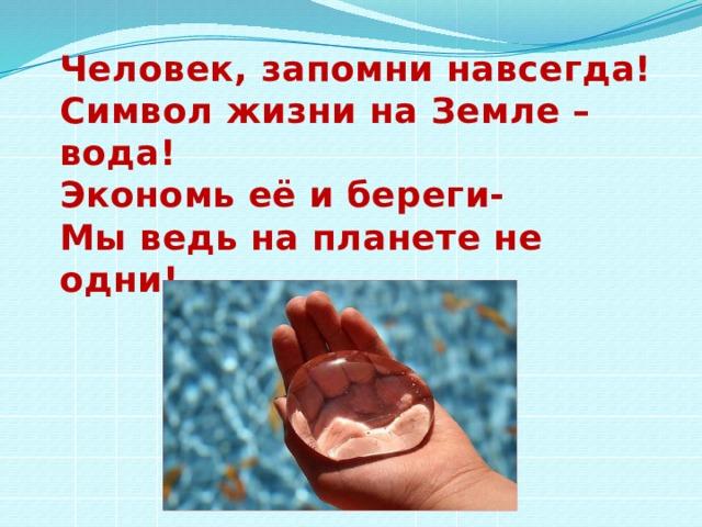 Человек, запомни навсегда! Символ жизни на Земле – вода! Экономь её и береги- Мы ведь на планете не одни!  В.А.Андреев