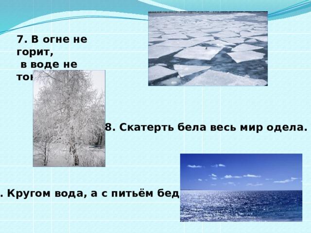 7. В огне не горит,  в воде не тонет. 8. Скатерть бела весь мир одела. 9. Кругом вода, а с питьём беда.