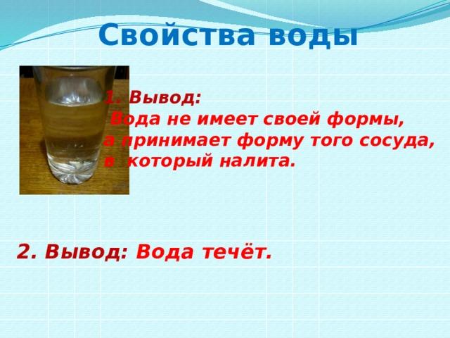 Свойства воды Вывод:  Вода не имеет своей формы, а принимает форму того сосуда, в который налита. 2. Вывод: Вода течёт.