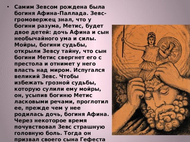 Самим Зевсом рождена была богиня Афина-Паллада. Зевс-громовержец знал, что у богини разума, Метис, будет двое детей: дочь Афина и сын необычайного ума и силы. Мойры, богини судьбы, открыли Зевсу тайну, что сын богини Метис свергнет его с престола и отнимет у него власть над миром. Испугался великий Зевс. Чтобы избежать грозной судьбы, которую сулили ему мойры, он, усыпив богиню Метис ласковыми речами, проглотил ее, прежде чем у нее родилась дочь, богиня Афина. Через некоторое время почувствовал Зевс страшную головную боль. Тогда он призвал своего сына Гефеста и приказал разрубить себе голову, чтобы избавиться от невыносимой боли и шума в голове.