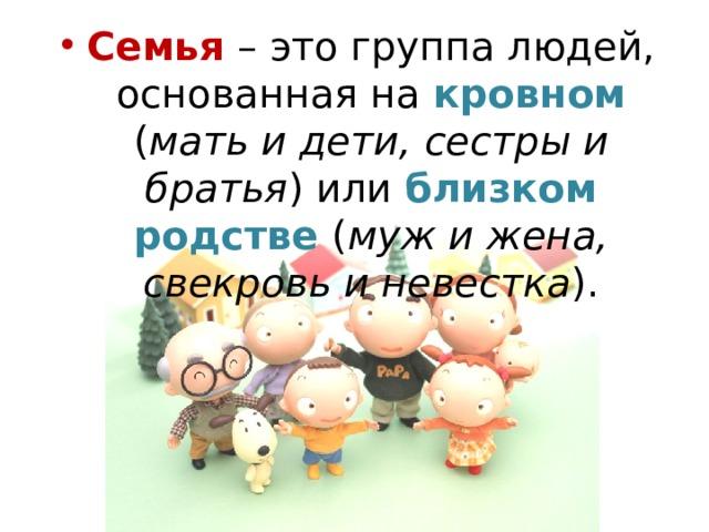 Семья – это группа людей, основанная на кровном ( мать и дети, сестры и братья ) или близком родстве ( муж и жена, свекровь и невестка ).