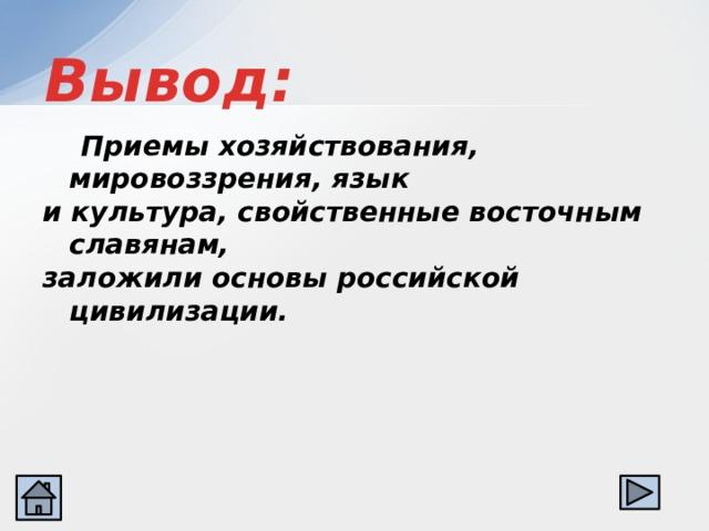 Вывод:  Приемы хозяйствования, мировоззрения, язык и культура, свойственные восточным славянам, заложили основы российской цивилизации.