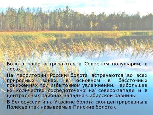 Болота чаще встречаются в Северном полушарии, в лесах.   На территории России болота встречаются во всех природных зонах, в основном в бессточных понижениях при избыточном увлажнении. Наибольшее их количество сосредоточено на северо-западе и в центральных районах Западно-Сибирской равнины   В Белоруссии и на Украине болота сконцентрированы в Полесье (так называемые Пинские болота).