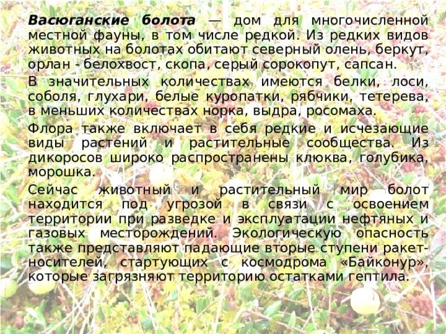 Васюганские болота — дом для многочисленной местной фауны, в том числе редкой. Из редких видов животных на болотах обитают северный олень, беркут, орлан - белохвост, скопа, серый сорокопут, сапсан.   В значительных количествах имеются белки, лоси, соболя, глухари, белые куропатки, рябчики, тетерева, в меньших количествах норка, выдра, росомаха.   Флора также включает в себя редкие и исчезающие виды растений и растительные сообщества. Из дикоросов широко распространены клюква, голубика, морошка.   Сейчас животный и растительный мир болот находится под угрозой в связи с освоением территории при разведке и эксплуатации нефтяных и газовых месторождений. Экологическую опасность также представляют падающие вторые ступени ракет-носителей, стартующих с космодрома «Байконур», которые загрязняют территорию остатками гептила.