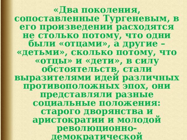«Два поколения, сопоставленные Тургеневым, в его произведении расходятся не столько потому, что одни были «отцами», а другие – «детьми», сколько потому, что «отцы» и «дети», в силу обстоятельств, стали выразителями идей различных противоположных эпох, они представляли разные социальные положения: старого дворянства и аристократии и молодой революционно-демократической интеллигенции. Таким образом, этот чисто психологический конфликт перерастает в глубокий социальный антагонизм».  (В. В. Воровский)