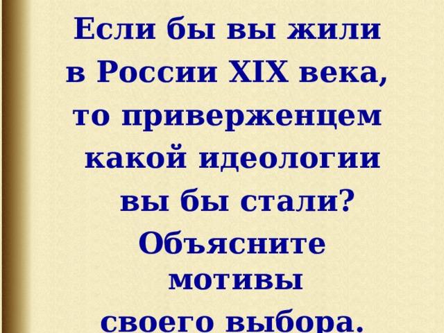 Если бы вы жили в России XIX века, то приверженцем какой идеологии  вы бы стали?    Объясните мотивы своего выбора.