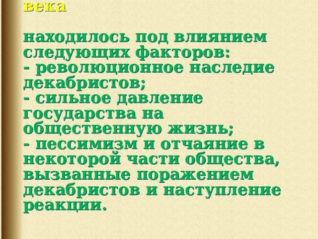 Развитие общественной мысли России к середине XIX века   находилось под влиянием следующих факторов:  - революционное наследие  декабристов;  - сильное давление государства на общественную жизнь;  - пессимизм и отчаяние в некоторой части общества, вызванные поражением декабристов и наступление реакции.