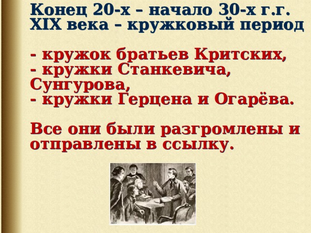 Конец 20-х – начало 30-х г.г. XIX века – кружковый период   - кружок братьев Критских,  - кружки Станкевича, Сунгурова,  - кружки Герцена и Огарёва.   Все они были разгромлены и отправлены в ссылку.