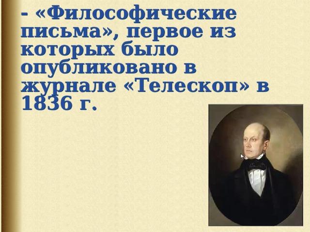 П.Я. Чаадаев   - «Философические письма», первое из которых было опубликовано в журнале «Телескоп» в 1836 г.