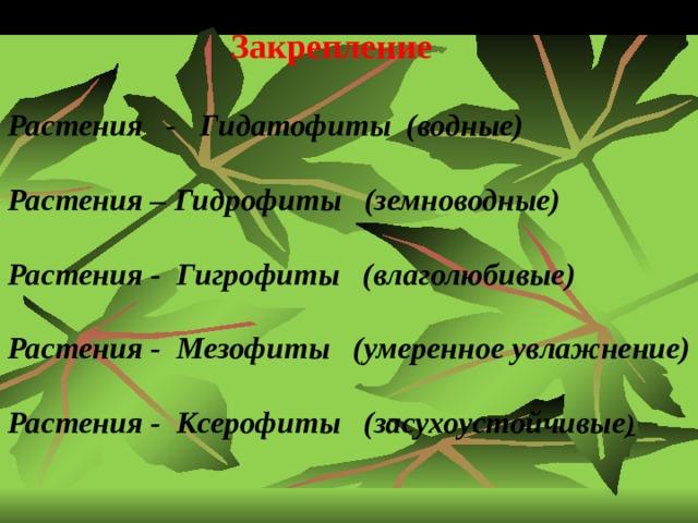 Закрепление Растения - Гидатофиты (водные) Растения – Гидрофиты (земноводные) Растения - Гигрофиты (влаголюбивые) Растения - Мезофиты (умеренное увлажнение) Растения - Ксерофиты (засухоустойчивые )