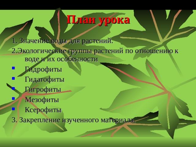 План урока 1. Значение воды для растений. 2.Экологические группы растений по отношению к воде и их особенности Гидрофиты Гидатофиты Гигрофиты Мезофиты Ксерофиты 3. Закрепление изученного материала.