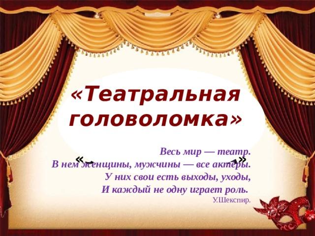 «Театральная головоломка» Весь мир — театр. В нем женщины, мужчины — все актёры. У них свои есть выходы, уходы, И каждый не одну играет роль. У.Шекспир.