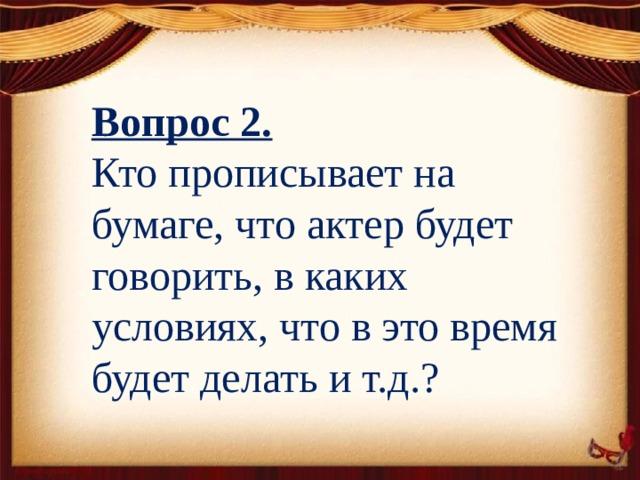 Вопрос 2. Кто прописывает на бумаге, что актер будет говорить, в каких условиях, что в это время будет делать и т.д.?