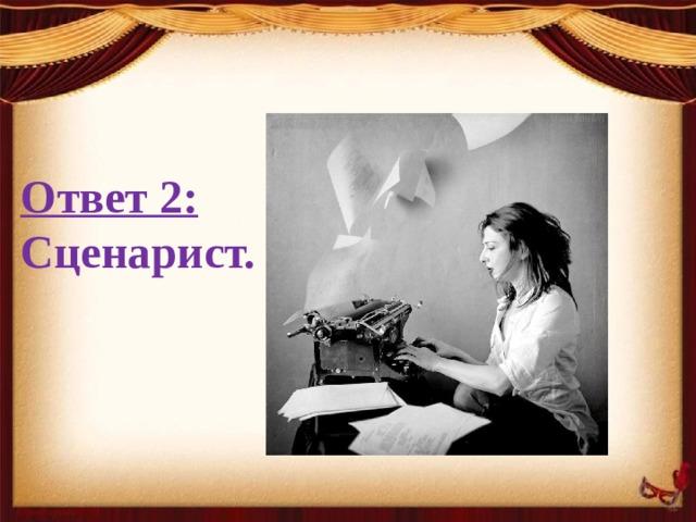 Ответ 2: Сценарист.
