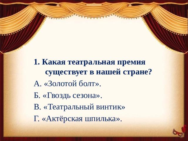 1. Какая театральная премия  существует в нашей стране? А. «Золотой болт». Б. «Гвоздь сезона». В. «Театральный винтик» Г. «Актёрская шпилька».