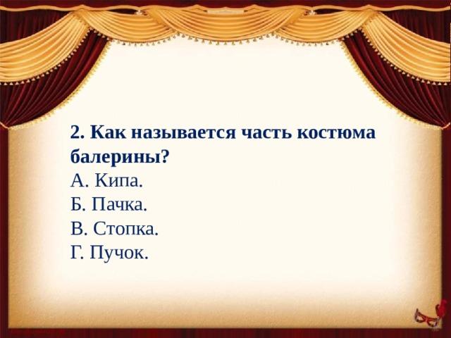 2. Как называется часть костюма балерины? А. Кипа. Б. Пачка. В. Стопка. Г. Пучок.