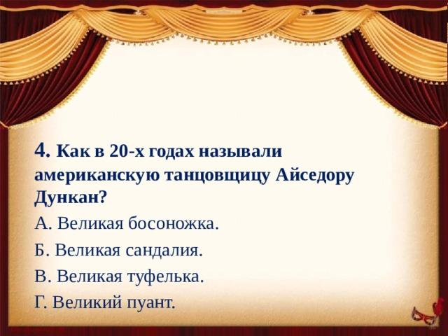 4. Как в 20-х годах называли американскую танцовщицу Айседору Дункан? А. Великая босоножка. Б. Великая сандалия. В. Великая туфелька. Г. Великий пуант.