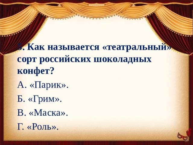 5. Как называется «театральный» сорт российских шоколадных конфет? А. «Парик». Б. «Грим». В. «Маска». Г. «Роль».
