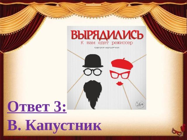 Ответ 3: В. Капустник