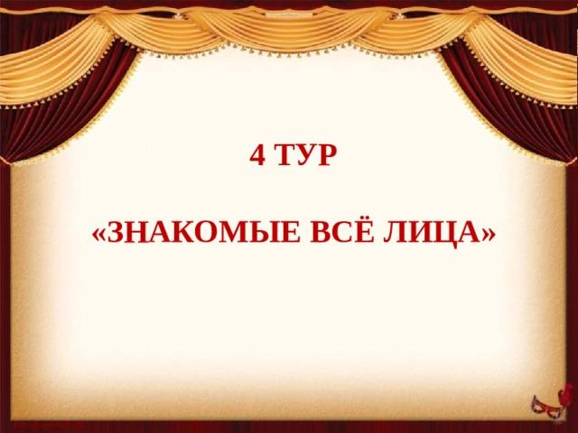 4 тур    «Знакомые всё лица»