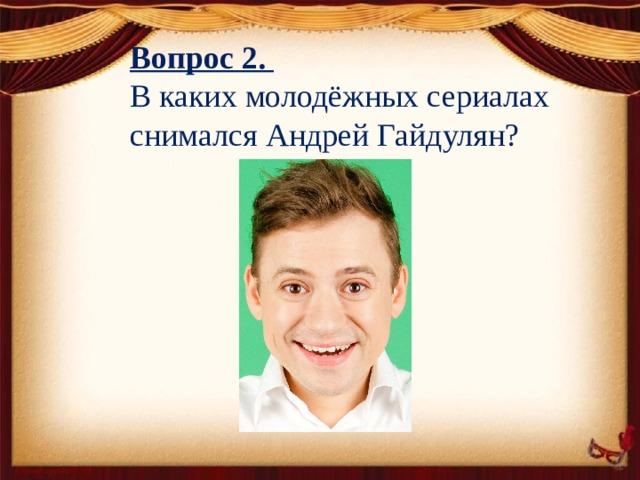 Вопрос 2. В каких молодёжных сериалах снимался Андрей Гайдулян?