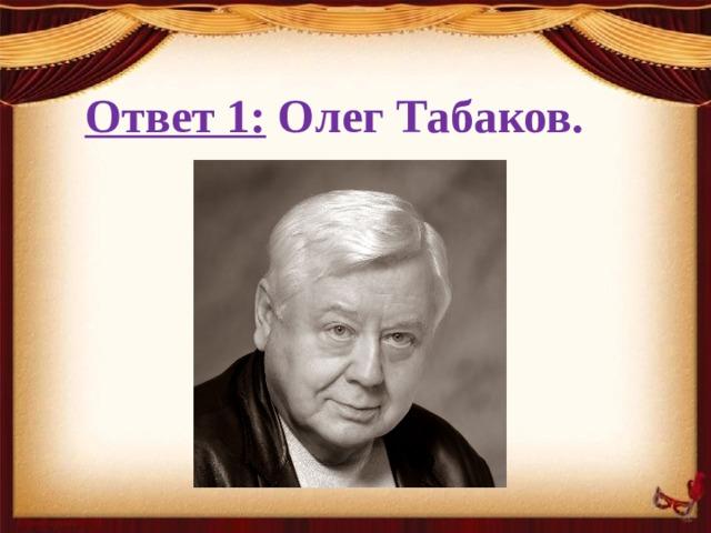 Ответ 1: Олег Табаков.