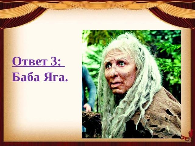 Ответ 3: Баба Яга.