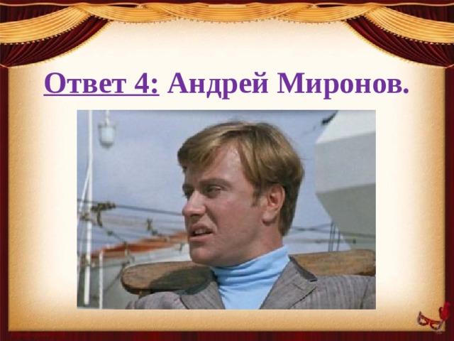 Ответ 4: Андрей Миронов.