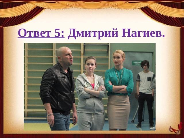 Ответ 5: Дмитрий Нагиев.