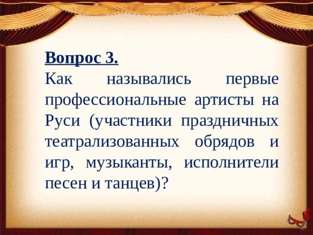Вопрос 3. Как назывались первые профессиональные артисты на Руси (участники праздничных театрализованных обрядов и игр, музыканты, исполнители песен и танцев)?