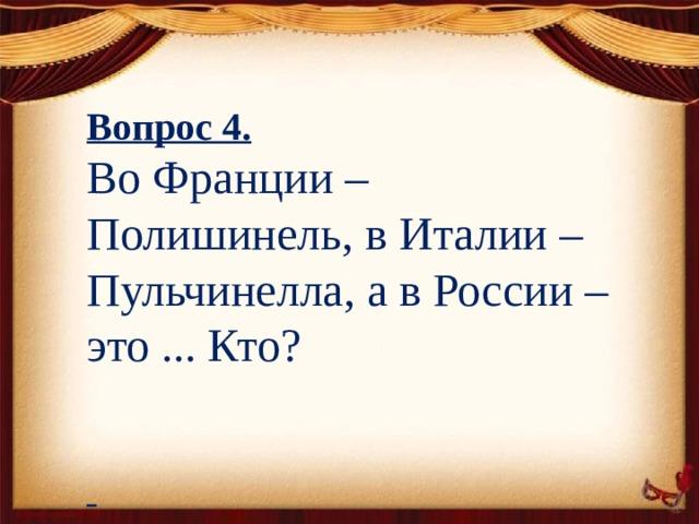 Вопрос 4. Во Франции – Полишинель, в Италии – Пульчинелла, а в России – это ... Кто?